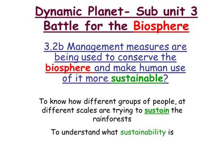 Dynamic Planet- Sub unit 3 Battle for the Biosphere 3.2b Management measures are being used to conserve the biosphere and make human use of it more sustainable?