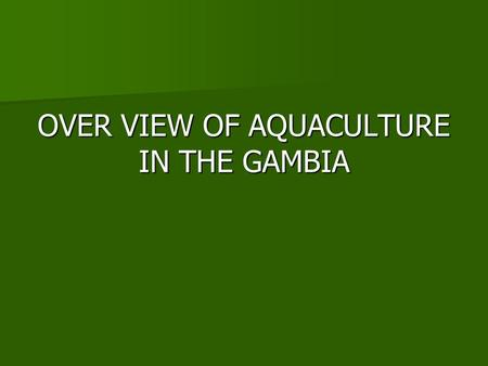 OVER VIEW OF AQUACULTURE IN THE GAMBIA. THE GAMBIA.