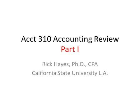Acct 310 Accounting Review Part I Rick Hayes, Ph.D., CPA California State University L.A.