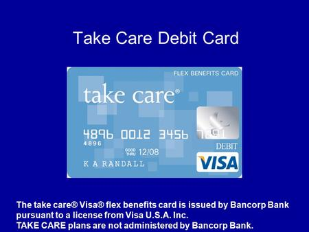 Take Care Debit Card The take care® Visa® flex benefits card is issued by Bancorp Bank pursuant to a license from Visa U.S.A. Inc. TAKE CARE plans are.