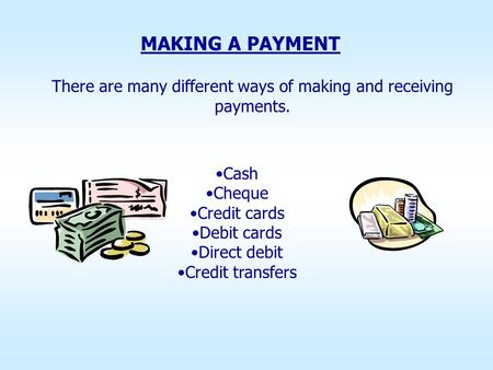 There are many different ways of making and receiving payments. MAKING A PAYMENT Cash Cheque Credit cards Debit cards Direct debit Credit transfers.