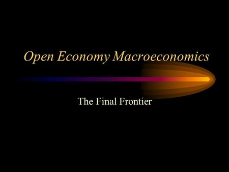 Open Economy Macroeconomics The Final Frontier. Closed Economy Macroeconomics Y = C + I + G (Goods Market) S = I + (G-T) (Asset Market) There is only.