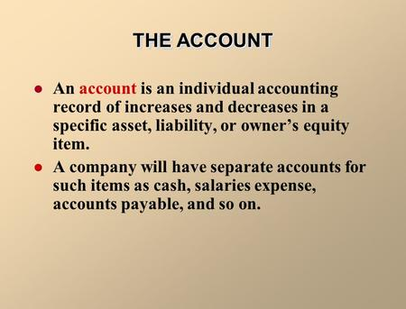 THE ACCOUNT An account is an individual accounting record of increases and decreases in a specific asset, liability, or owner's equity item. A company.