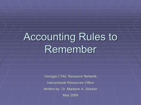 Accounting Rules to Remember Georgia CTAE Resource Network Instructional Resources Office Written by: Dr. Marilynn K. Skinner May 2009.