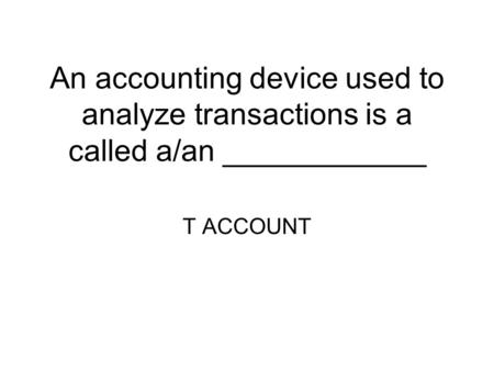 An accounting device used to analyze transactions is a called a/an ____________ T ACCOUNT.