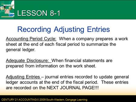 CENTURY 21 ACCOUNTING © 2009 South-Western, Cengage Learning LESSON 8-1 Recording Adjusting Entries Accounting Period Cycle: When a company prepares a.