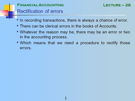 Financial Accounting 1 Lecture – 28 Rectification of errors In recording transactions, there is always a chance of error. There can be clerical errors.