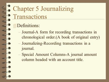 Chapter 5 Journalizing Transactions 4 Definitions: –Journal-A form for recording transactions in chronological order.(A book of original entry) –Journalizing-Recording.