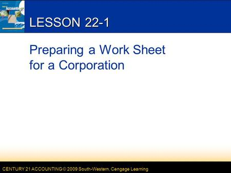 CENTURY 21 ACCOUNTING © 2009 South-Western, Cengage Learning LESSON 22-1 Preparing a Work Sheet for a Corporation.