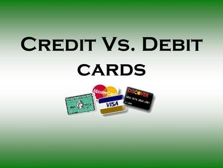 Credit Vs. Debit cards. What are Credit Cards? Pre-approved credit which can be used for the purchase of items now and payment of them later.