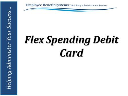 Employee Benefit Systems Third Party Administration Services Helping Administer Your Success… Flex Spending Debit Card.