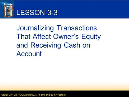 CENTURY 21 ACCOUNTING © Thomson/South-Western LESSON 3-3 Journalizing Transactions That Affect Owner's Equity and Receiving Cash on Account.