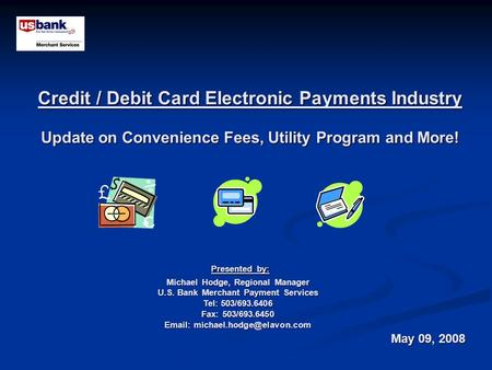 Credit / Debit Card Electronic Payments Industry Update on Convenience Fees, Utility Program and More! Presented by: Presented by: Michael Hodge, Regional.