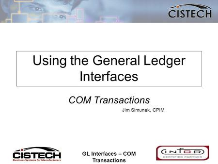 1 GL Interfaces – COM Transactions 1 Using the General Ledger Interfaces COM Transactions Jim Simunek, CPIM.