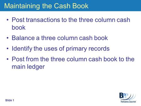 Maintaining the Cash Book Post transactions to the three column cash book Balance a three column cash book Identify the uses of primary records Post from.