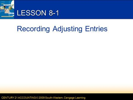 CENTURY 21 ACCOUNTING © 2009 South-Western, Cengage Learning LESSON 8-1 Recording Adjusting Entries.
