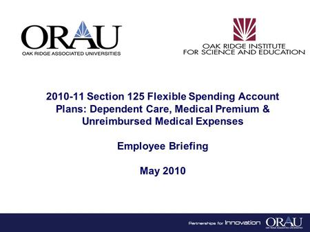 1 2010-11 Section 125 Flexible Spending Account Plans: Dependent Care, Medical Premium & Unreimbursed Medical Expenses Employee Briefing May 2010.