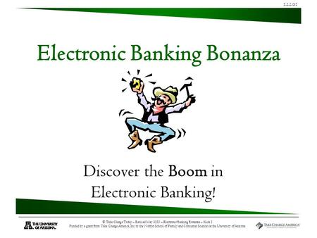 1.2.2.G1 © Take Charge Today – Revised May 2010 – Electronic Banking Bonanza – Slide 1 Funded by a grant from Take Charge America, Inc. to the Norton School.