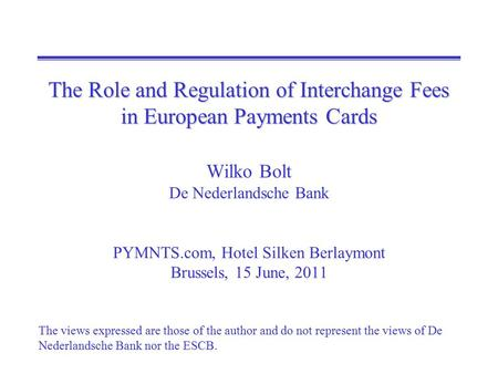 The Role and Regulation of Interchange Fees in European Payments Cards The Role and Regulation of Interchange Fees in European Payments Cards Wilko Bolt.