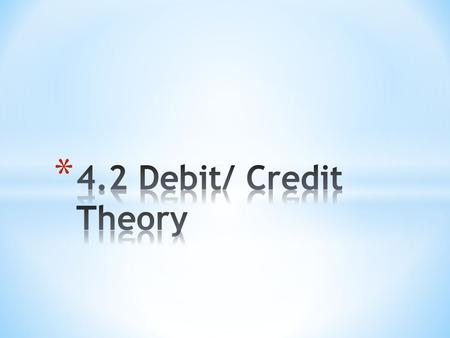 * Debit * An entry recording an amount owed, listed on the left-hand side or column of an account. * Credit * The ability to obtain goods or services.