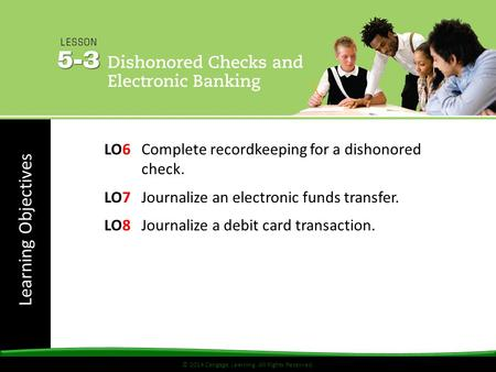 Learning Objectives © 2014 Cengage Learning. All Rights Reserved. LO6Complete recordkeeping for a dishonored check. LO7Journalize an electronic funds transfer.