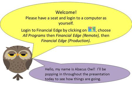 Hello, my name is Abacus Owl! I'll be popping in throughout the presentation today to see how things are going. Welcome! Please have a seat and login to.
