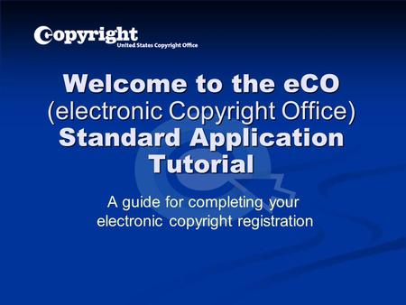 Welcome to the eCO (electronic Copyright Office) Standard Application Tutorial A guide for completing your electronic copyright registration.