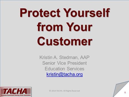 Protect Yourself from Your Customer Kristin A. Stedman, AAP Senior Vice President Education Services 1 © 2014 TACHA. All Rights Reserved.
