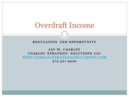 REGULATION AND OPPORTUNITY JAY W. COAKLEY COAKLEY STRATEGIC SOLUTIONS LLC WWW.COAKLEYSTRATEGICSOLUTIONS.COM 573-321-3922 Overdraft Income.