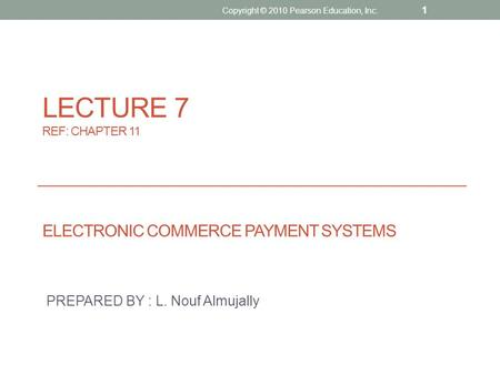 LECTURE 7 REF: CHAPTER 11 ELECTRONIC COMMERCE PAYMENT SYSTEMS PREPARED BY : L. Nouf Almujally Copyright © 2010 Pearson Education, Inc. 1.