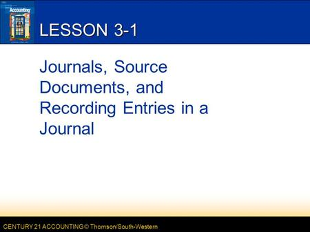 CENTURY 21 ACCOUNTING © Thomson/South-Western LESSON 3-1 Journals, Source Documents, and Recording Entries in a Journal.