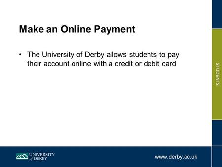 Make an Online Payment The University of Derby allows students to pay their account online with a credit or debit card.