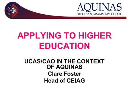 APPLYING TO HIGHER EDUCATION UCAS/CAO IN THE CONTEXT OF AQUINAS Clare Foster Head of CEIAG.