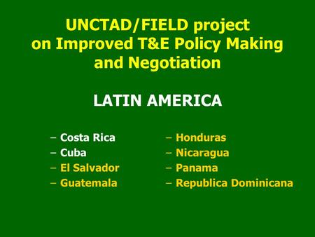 UNCTAD/FIELD project on Improved T&E Policy Making and Negotiation LATIN AMERICA –Costa Rica –Cuba –El Salvador –Guatemala –Honduras –Nicaragua –Panama.