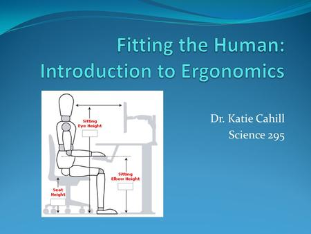 Dr. Katie Cahill Science 295. The History of Ergonomics Foundations of ergonomic science observed in Ancient Greece - Hippocrates - Egyptian Dynasties.