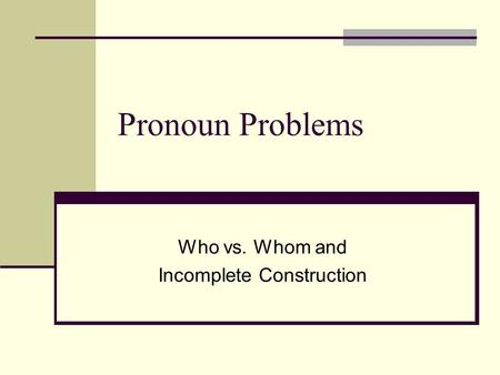 Who vs. Whom and Incomplete Construction