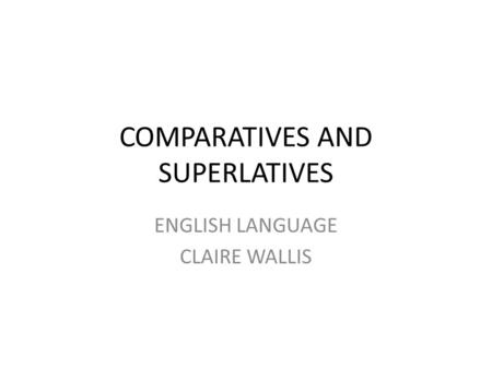 COMPARATIVES AND SUPERLATIVES ENGLISH LANGUAGE CLAIRE WALLIS.