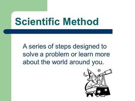 Scientific Method A series of steps designed to solve a problem or learn more about the world around you.