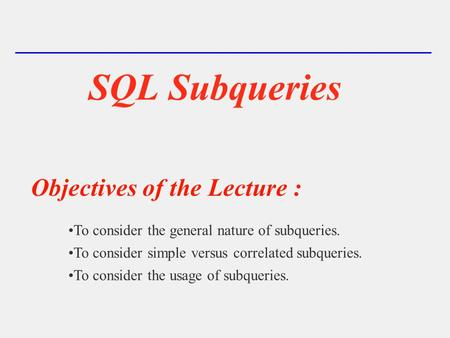 SQL Subqueries Objectives of the Lecture : To consider the general nature of subqueries. To consider simple versus correlated subqueries. To consider the.