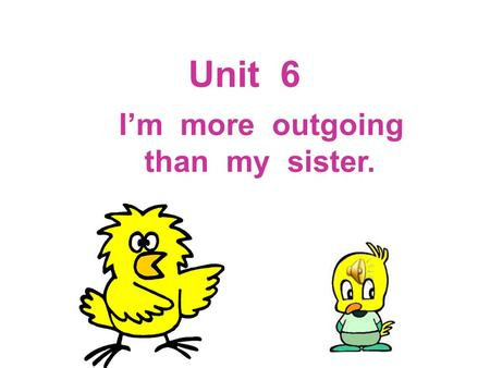 Unit 6 I'm more outgoing than my sister. short tall.