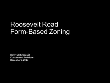 Roosevelt Road Form-Based Zoning Berwyn City Council Committee of the Whole December 8, 2009.
