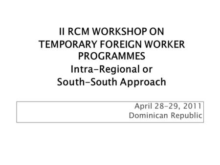 April 28-29, 2011 Dominican Republic II RCM WORKSHOP ON TEMPORARY FOREIGN WORKER PROGRAMMES Intra-Regional or South-South Approach.