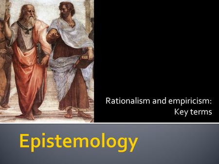 Rationalism and empiricism: Key terms.  You will learn the meaning of various key terms related to rationalism and empiricism.