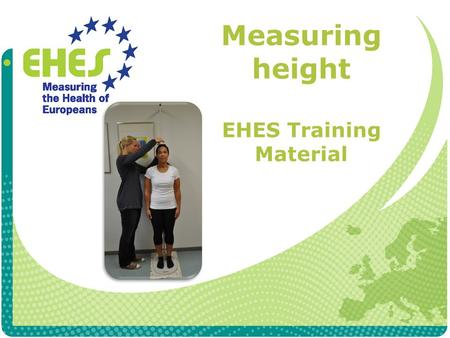 Measuring height EHES Training Material. Exclusion criteria Height is not measured if participant is immobile or in a wheelchair has severe difficulties.