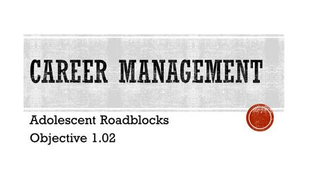 Adolescent Roadblocks Objective 1.02.  Adolescence: Adolescence describes the teenage years between 13 and 19 and can be considered the transitional.