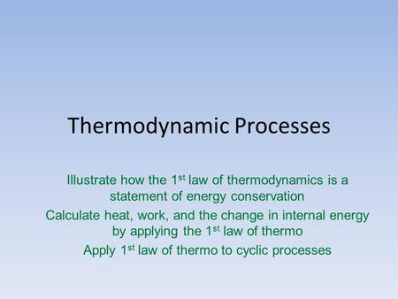 Thermodynamic Processes Illustrate how the 1 st law of thermodynamics is a statement of energy conservation Calculate heat, work, and the change in internal.