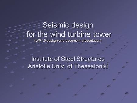 Seismic design for the wind turbine tower (WP1.5 background document presentation) Institute of Steel Structures Aristotle Univ. of Thessaloniki.