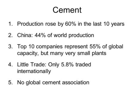 Cement 1.Production rose by 60% in the last 10 years 2.China: 44% of world production 3.Top 10 companies represent 55% of global capacity, but many very.