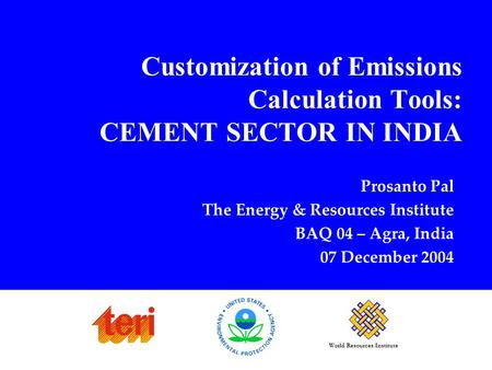World Resources Institute Customization of Emissions Calculation Tools: CEMENT SECTOR IN INDIA Prosanto Pal The Energy & Resources Institute BAQ 04 – Agra,