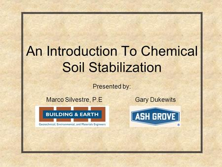 An Introduction To Chemical Soil Stabilization Presented by: Marco Silvestre, P.EGary Dukewits.